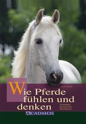 Wie Pferde fühlen und denken - Verhalten, Emotionen, Intelligenz