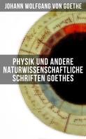 Johann Wolfgang von Goethe: Physik und andere naturwissenschaftliche Schriften Goethes