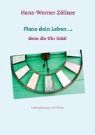 Hans-Werner Zöllner: Plane dein Leben ... denn die Uhr tickt!