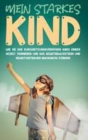 Alena Schulte: Mein starkes Kind: Wie Sie das Durchsetzungsvermögen Ihres Kindes gezielt trainieren und das Selbstbewusstsein und Selbstvertrauen nachhaltig stärken