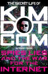 The Secret Life of Kim Dotcom - Spies, Lies and the War for the Internet