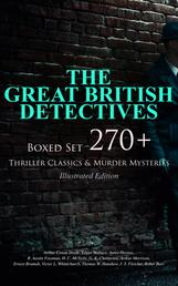 THE GREAT BRITISH DETECTIVES - Boxed Set: 270+ Thriller Classics & Murder Mysteries (Illustrated Edition) - The Cases of Sherlock Holmes, Father Brown, P. C. Lee, Martin Hewitt, Dr. Thorndyke, Bulldog Drummond, Max Carrados, Hamilton Cleek and more