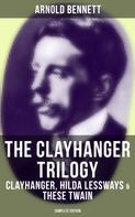 Arnold Bennett: The Clayhanger Trilogy: Clayhanger, Hilda Lessways & These Twain (Complete Edition)