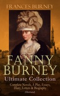 Frances Burney: FANNY BURNEY Ultimate Collection: Complete Novels, A Play, Essays, Diary, Letters & Biography (Illustrated)