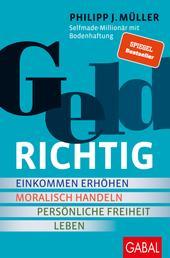 GELDRICHTIG - Einkommen erhöhen, moralisch handeln, persönliche Freiheit leben. Von einem Selfmade-Millionär mit Bodenhaftung