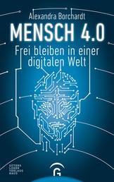 Mensch 4.0 - Frei bleiben in einer digitalen Welt