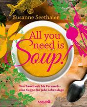 All you need is soup - Von Bauchweh bis Fernweh - eine Suppe für jede Lebenslage