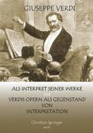 Christian Springer: Giuseppe Verdi als Interpret seiner Werke und Verdis Opern als Gegenstand von Interpretation