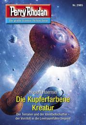 """Perry Rhodan 2985: Die Kupferfarbene Kreatur - Perry Rhodan-Zyklus """"Genesis"""""""