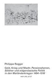 Geld, Krieg und Macht - Pensionsherren, Söldner und eidgenössische Politik in den Mailänderkriegen 1494-1516