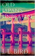 Isabella L. Bird: Old Japan's Unbeaten Tracks
