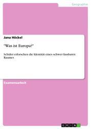 """""""Was ist Europa?"""" - Schüler erforschen die Identität eines schwer fassbaren Raumes"""