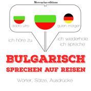 Bulgarisch sprechen auf Reisen - Ich höre zu, ich wiederhole, ich spreche : Sprachmethode