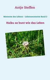 Momente des Lebens - Lebensmomente Band 2 - Haiku so bunt wie das Leben