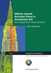 Wilhelm Schmidt: Bochumer Pfarrer in dramatischer Zeit - Eine biografische Dokumentation