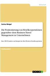 Die Positionierung von Hotelkooperationen gegenüber dem Business Travel Management in Unternehmen - Eine SWOT-Analyse am Beispiel der Best Western Hotelkooperation