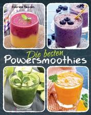 Die besten Powersmoothies - Neue Rezepte zu Fruchtsmoothies, Gemüsesmoothies, Grünen Smoothies