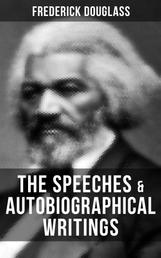 The Speeches & Autobiographical Writings of Frederick Douglass - A Narrative of the Life of Frederick Douglass, an American Slave, The Heroic Slave, My Bondage and My Freedom, Life and Times of Frederick Douglass, My Escape from Slavery, Self-Made Men…