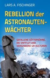 Rebellion der Astronautenwächter - Gefallene Göttersöhne, die Sintflut und versunkene Ur-Kulturen