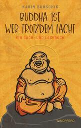 Buddha ist, wer trotzdem lacht - Ein Sach- und Lachbuch