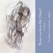 Wann wachsen Dir Flügel? - Anthologie - Gedichte, Geschichten, Bilder