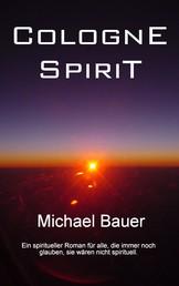 Cologne Spirit - Ein spiritueller Roman für alle, die immer noch glauben, sie wären nicht spirituell.