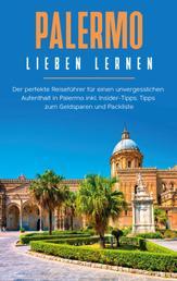 Palermo lieben lernen: Der perfekte Reiseführer für einen unvergesslichen Aufenthalt in Palermo inkl. Insider-Tipps, Tipps zum Geldsparen und Packliste