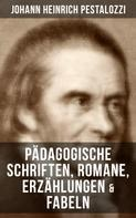 Johann Heinrich Pestalozzi: Johann Heinrich Pestalozzi: Pädagogische Schriften, Romane, Erzählungen & Fabeln