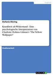 """Krankheit als Widerstand - Eine psychologische Interpretation von Charlotte Perkins Gilman's """"The Yellow Wallpaper"""""""