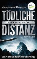 Jochen Frech: TÖDLICHE DISTANZ - Episode 6: Der blaue Schmetterling ★★★★