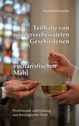 Teilhabe von wiederverheirateten Geschiedenen am eucharistischen Mahl - Problematik und Lösung aus theologischer Sicht