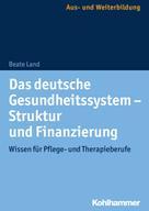Beate Land: Das deutsche Gesundheitssystem - Struktur und Finanzierung