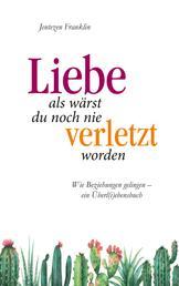 Liebe, als wärst du noch nie verletzt worden - Wie Beziehungen gelingen - ein Überli(e)bensbuch.