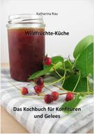 Katharina Rau: Wildfrüchte-Küche: Das Kochbuch für Konfitüren und Gelees
