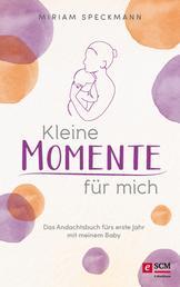 Kleine Momente für mich - Das Andachtsbuch fürs erste Jahr mit meinem Baby