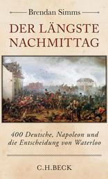 Der längste Nachmittag - 400 Deutsche, Napoleon und die Entscheidung von Waterloo