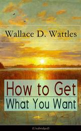 How to Get What You Want (Unabridged) - From one of The New Thought pioneers, author of The Science of Getting Rich, The Science of Being Well, The Science of Being Great, Hellfire Harrison, How to Promote Yourself and A New Christ