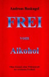 Frei vom Alkohol - Ohne Kampf, Ohne Willenskraft zur ersehnten Freiheit!
