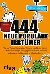 444 neue populäre Irrtümer - Warum Wetterfrösche keine Ahnung vom Wetter haben, CDs am Innenspiegel nicht gegen Radarfallen schützen und gesalzenes Wasser nicht schneller kocht