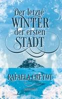 Rafaela Creydt: Der letzte Winter der ersten Stadt