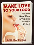 Dannica Daniels: Make Love to Your Food: Wicked New Ways for Women to Lose Weight