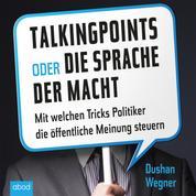 Talking Points oder die Sprache der Macht - Mit welchen Tricks Politiker die öffentliche Meinung steuern. Ein PR-Profi packt aus