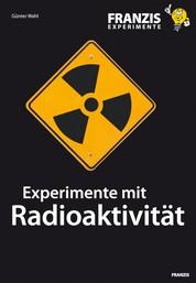 Experimente mit Radioaktivität - Wie Kernstrahlung entsteht und welche Eigenschaften und Gefahren sie beinhaltet