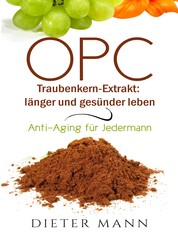 OPC - Traubenkern-Extrakt: länger und gesünder leben - Anti-Aging für Jedermann