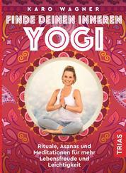 Finde deinen inneren Yogi - Rituale, Asanas und Meditationen für mehr Lebensfreude und Leichtigkeit