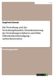 Die Verwaltung und das Verwaltungshandeln. Demokratisierung des Verwaltungsverfahrens und frühe Öffentlichkeitsbeteiligung – Aarhus-Konvention