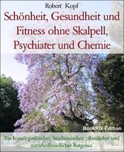 Schönheit, Gesundheit und Fitness ohne Skalpell, Psychiater und Chemie - Ein homöopathischer, biochemischer, pflanzlicher und naturheilkundlicher Ratgeber
