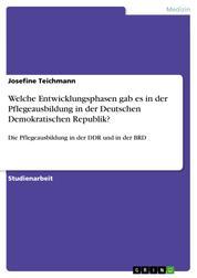 Welche Entwicklungsphasen gab es in der Pflegeausbildung in der Deutschen Demokratischen Republik? - Die Pflegeausbildung in der DDR und in der BRD
