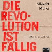Die Revolution ist fällig - Aber sie ist verboten