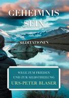 Urs-Peter Blaser: Geheimnis Sein - Meditationen
